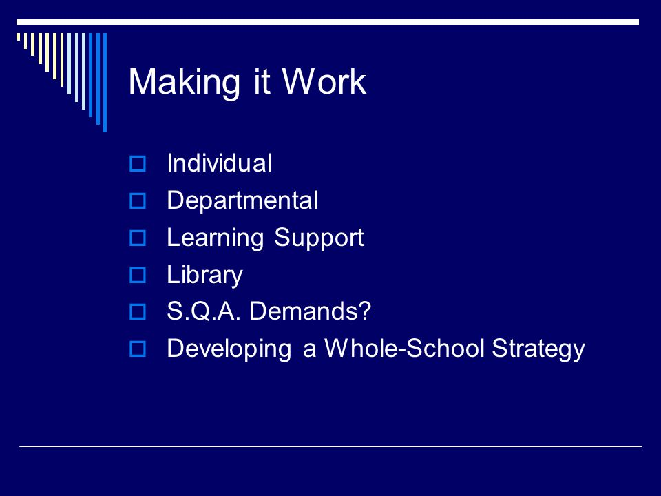 Making it Work  Individual  Departmental  Learning Support  Library  S.Q.A. Demands?  Developing a Whole-School Strategy