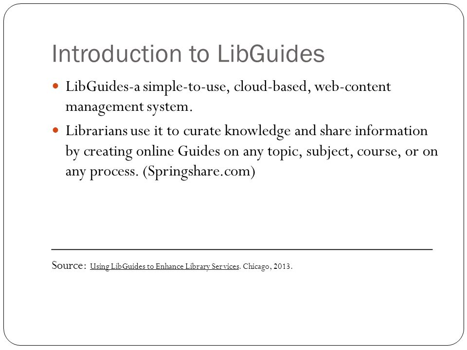 Introduction to LibGuides LibGuides-a simple-to-use, cloud-based, web-content management system.