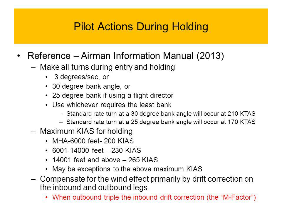 Pilot Actions During Holding Reference – Airman Information Manual (2013) –Make all turns during entry and holding 3 degrees/sec, or 30 degree bank angle, or 25 degree bank if using a flight director Use whichever requires the least bank –Standard rate turn at a 30 degree bank angle will occur at 210 KTAS –Standard rate turn at a 25 degree bank angle will occur at 170 KTAS –Maximum KIAS for holding MHA-6000 feet- 200 KIAS 6001-14000 feet – 230 KIAS 14001 feet and above – 265 KIAS May be exceptions to the above maximum KIAS –Compensate for the wind effect primarily by drift correction on the inbound and outbound legs.