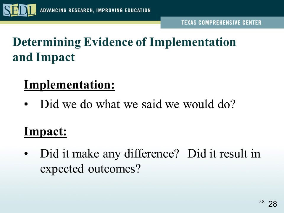 28 Determining Evidence of Implementation and Impact Implementation: Did we do what we said we would do.
