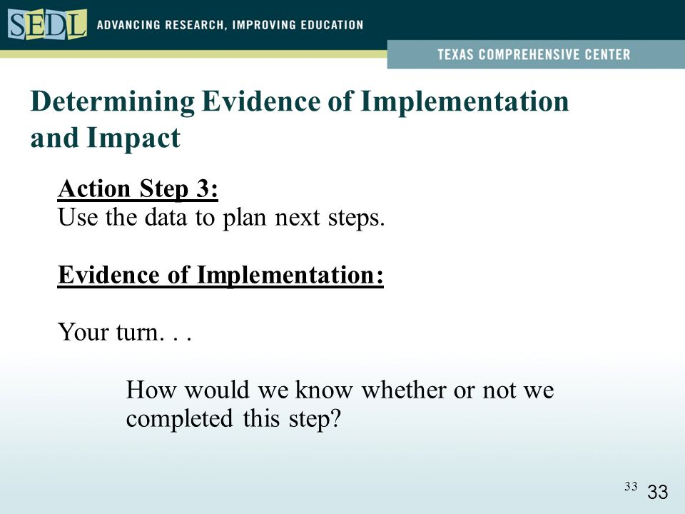 33 Determining Evidence of Implementation and Impact Action Step 3: Use the data to plan next steps.