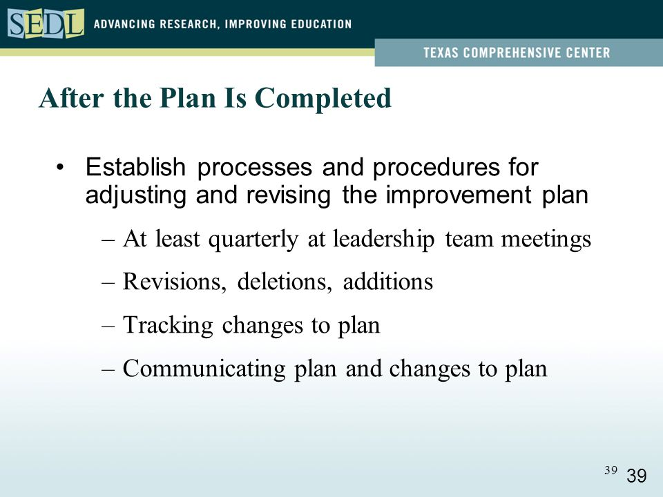 39 Establish processes and procedures for adjusting and revising the improvement plan –At least quarterly at leadership team meetings –Revisions, deletions, additions –Tracking changes to plan –Communicating plan and changes to plan After the Plan Is Completed 39