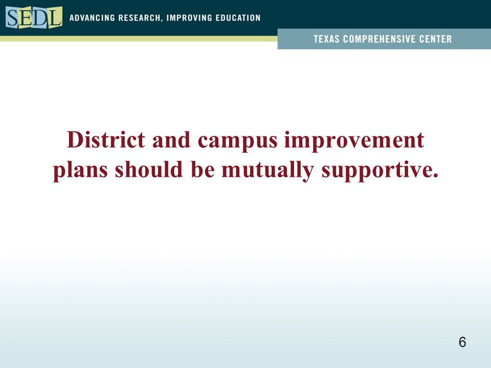 District and campus improvement plans should be mutually supportive. 6
