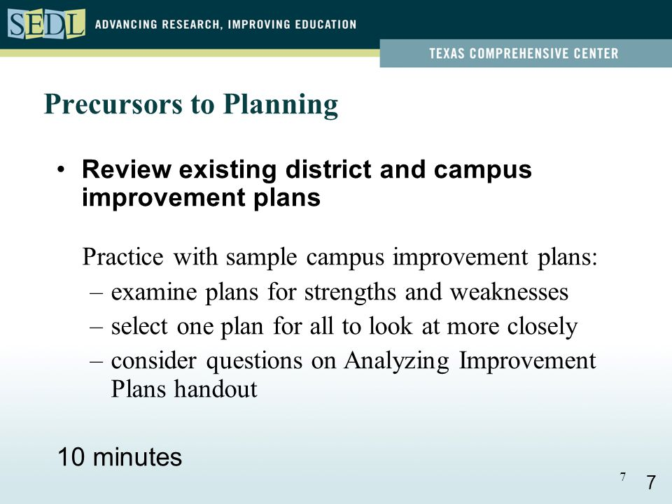 7 Precursors to Planning Review existing district and campus improvement plans Practice with sample campus improvement plans: –examine plans for strengths and weaknesses –select one plan for all to look at more closely –consider questions on Analyzing Improvement Plans handout 10 minutes 7