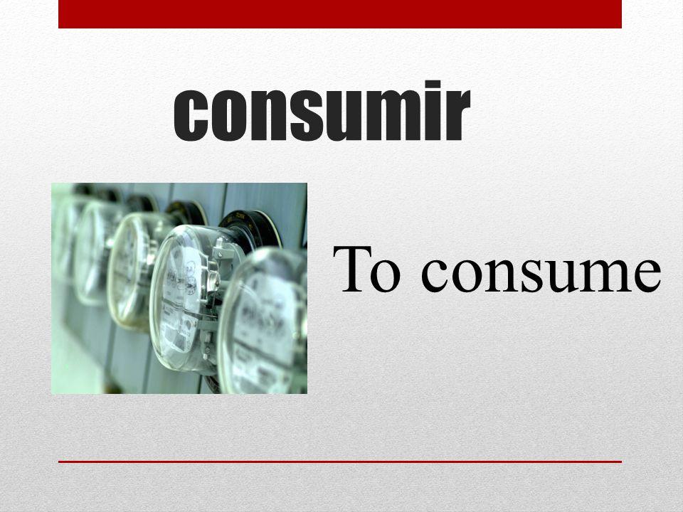 consumir To consume