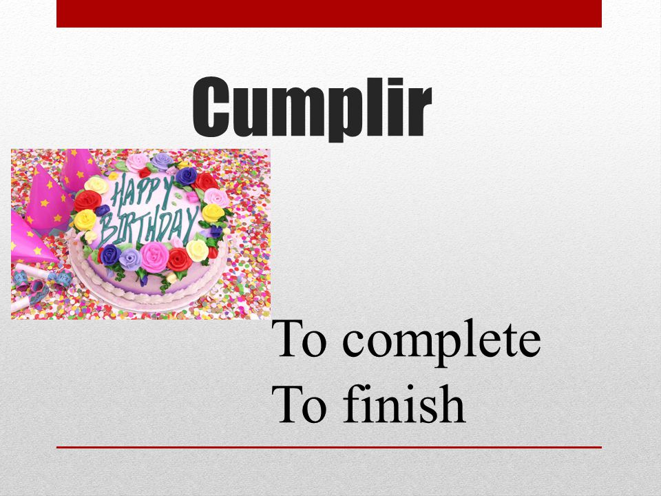 Cumplir To complete To finish