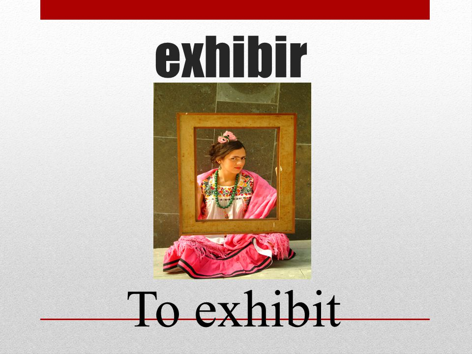 exhibir To exhibit