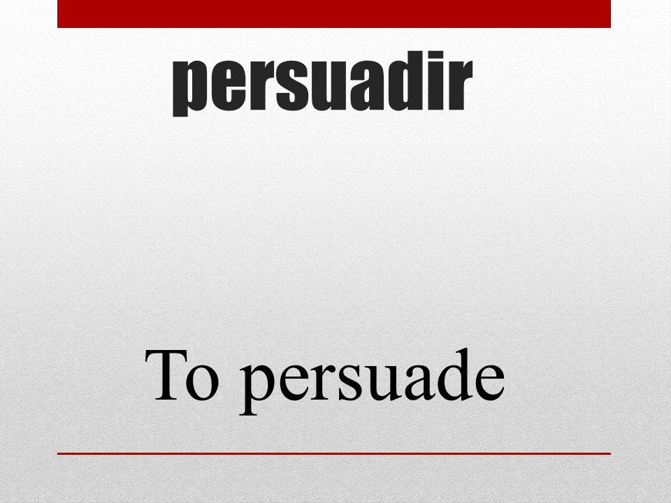 persuadir To persuade