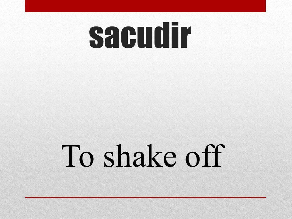 sacudir To shake off