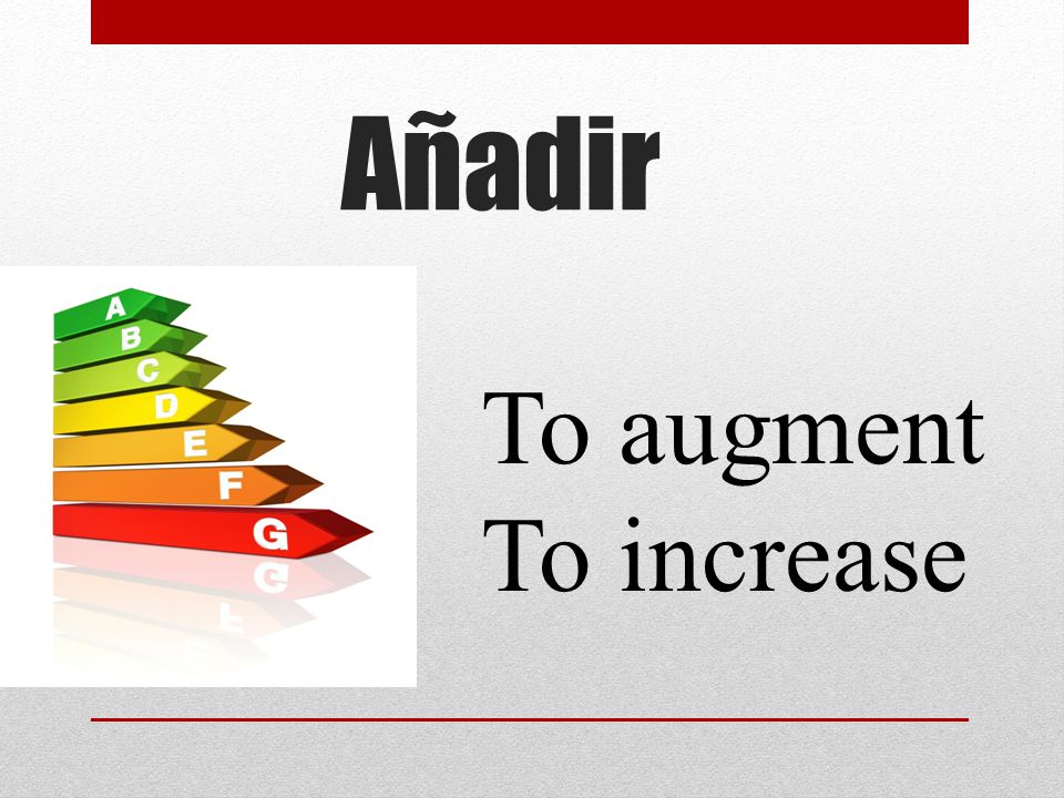Añadir To augment To increase