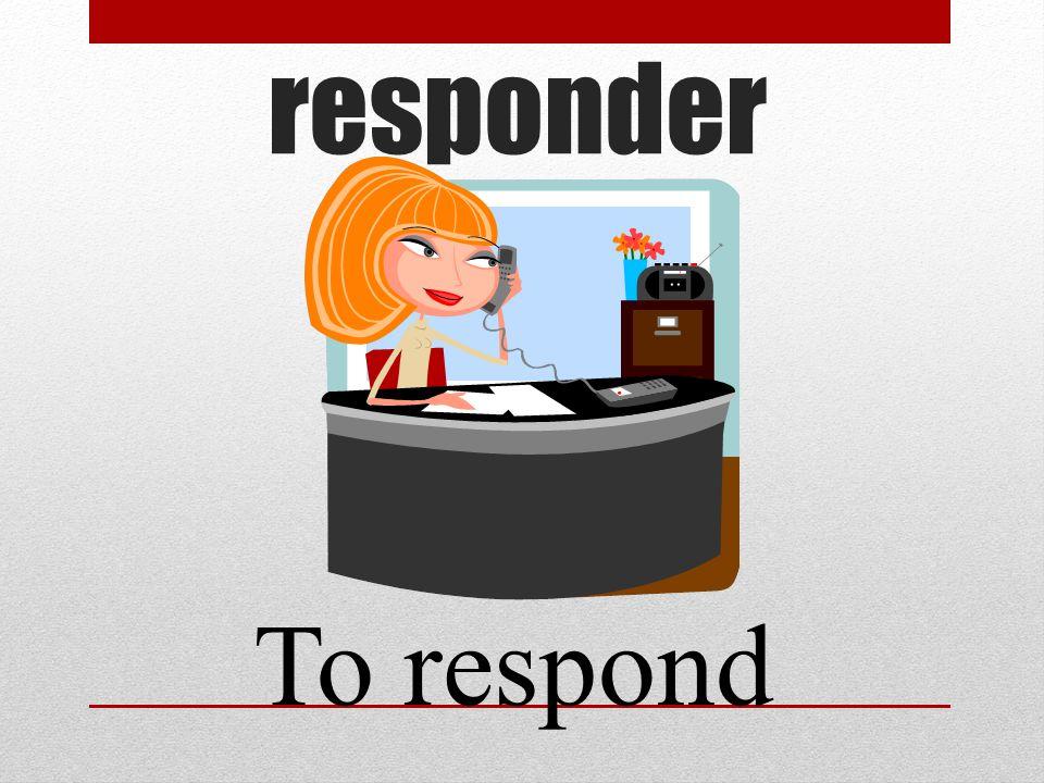 responder To respond