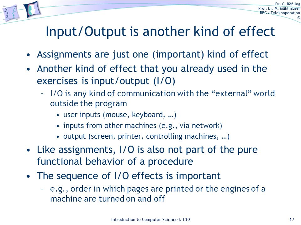Dr. G. Rößling Prof. Dr. M. Mühlhäuser RBG / Telekooperation © Introduction to Computer Science I: T10 Input/Output is another kind of effect Assignme
