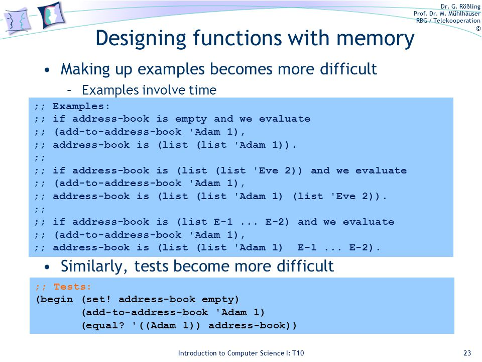 Dr. G. Rößling Prof. Dr. M. Mühlhäuser RBG / Telekooperation © Introduction to Computer Science I: T10 Designing functions with memory Making up examp