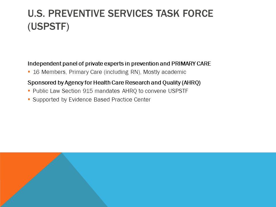 USPSTF RECOMMENDATIONS Intended for use in Primary Care setting Provides information about the evidence allowing clinicians to make informed decisions about implementation Grades:  A – Strongly Recommend  B – Recommend  C – No Recommendation For or Against  D – Recommend Against  I - Insufficient Evidence For or Against