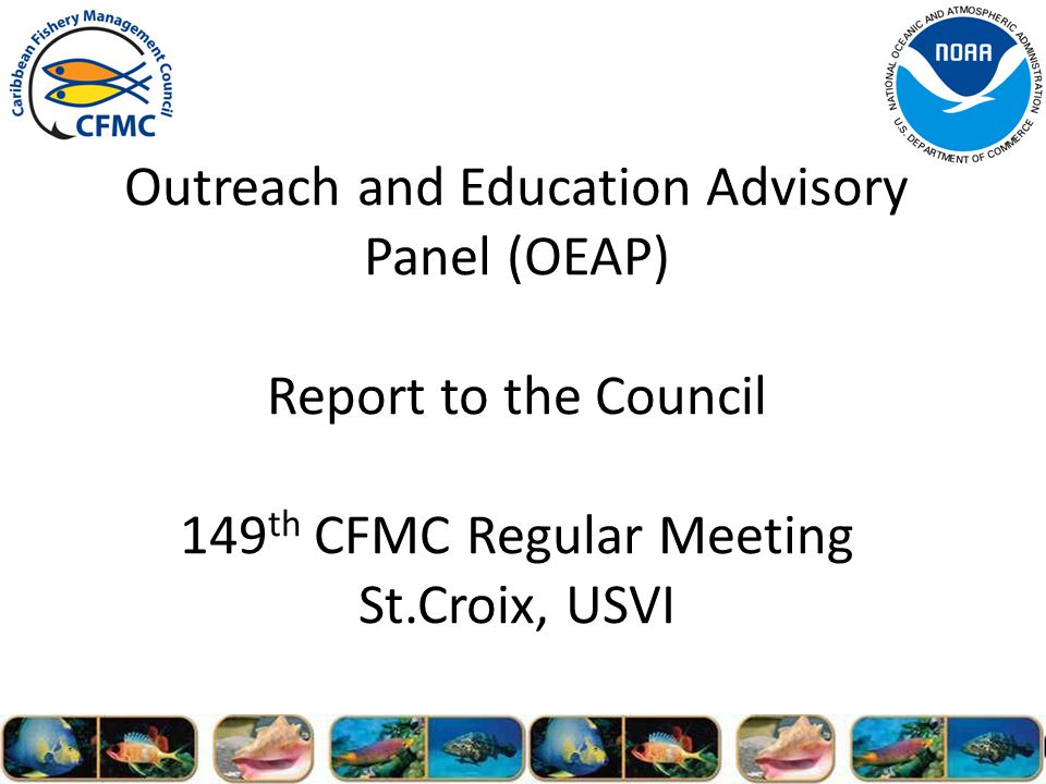 Outreach and Education Advisory Panel (OEAP) Report to the Council 149 th CFMC Regular Meeting St.Croix, USVI