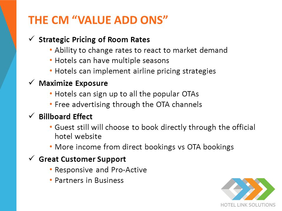 THE CM VALUE ADD ONS Strategic Pricing of Room Rates Ability to change rates to react to market demand Hotels can have multiple seasons Hotels can implement airline pricing strategies Maximize Exposure Hotels can sign up to all the popular OTAs Free advertising through the OTA channels Billboard Effect Guest still will choose to book directly through the official hotel website More income from direct bookings vs OTA bookings Great Customer Support Responsive and Pro-Active Partners in Business