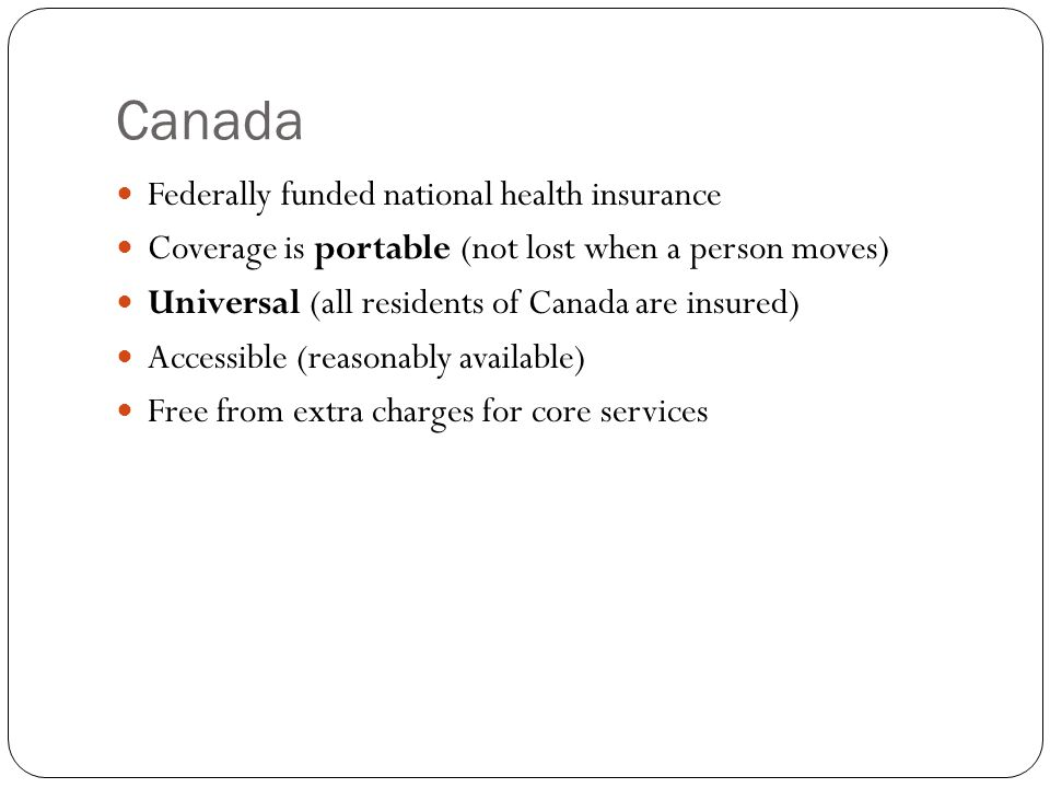Canada Federally funded national health insurance Coverage is portable (not lost when a person moves) Universal (all residents of Canada are insured) Accessible (reasonably available) Free from extra charges for core services