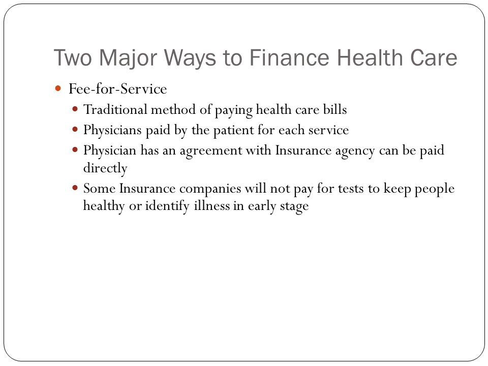 Two Major Ways to Finance Health Care Fee-for-Service Traditional method of paying health care bills Physicians paid by the patient for each service Physician has an agreement with Insurance agency can be paid directly Some Insurance companies will not pay for tests to keep people healthy or identify illness in early stage
