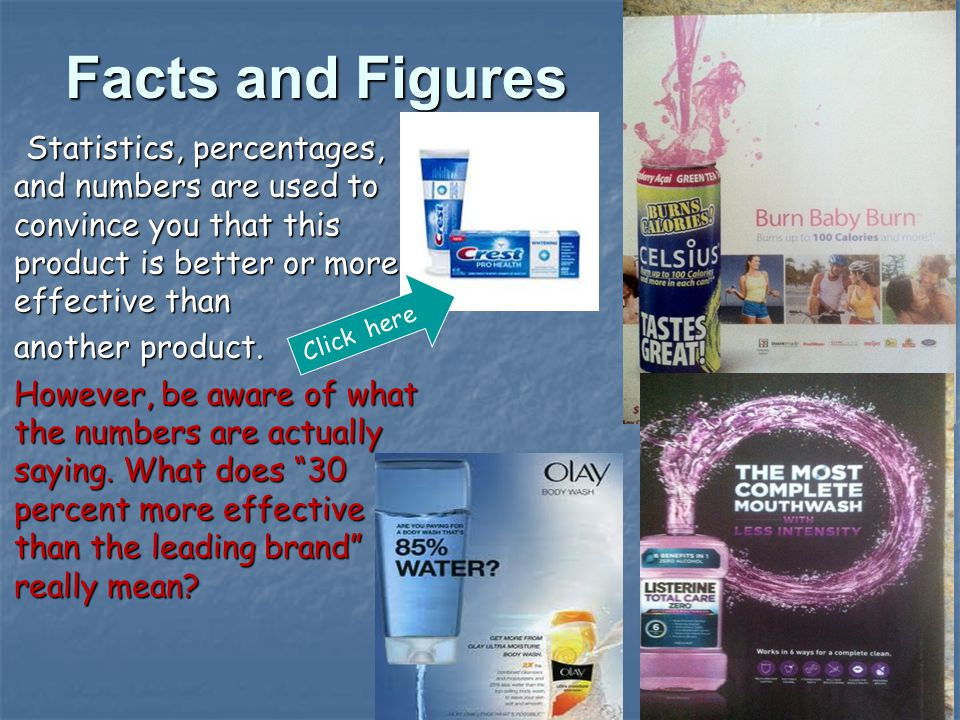 Facts and Figures Statistics, percentages, and numbers are used to convince you that this product is better or more effective than Statistics, percentages, and numbers are used to convince you that this product is better or more effective than another product.