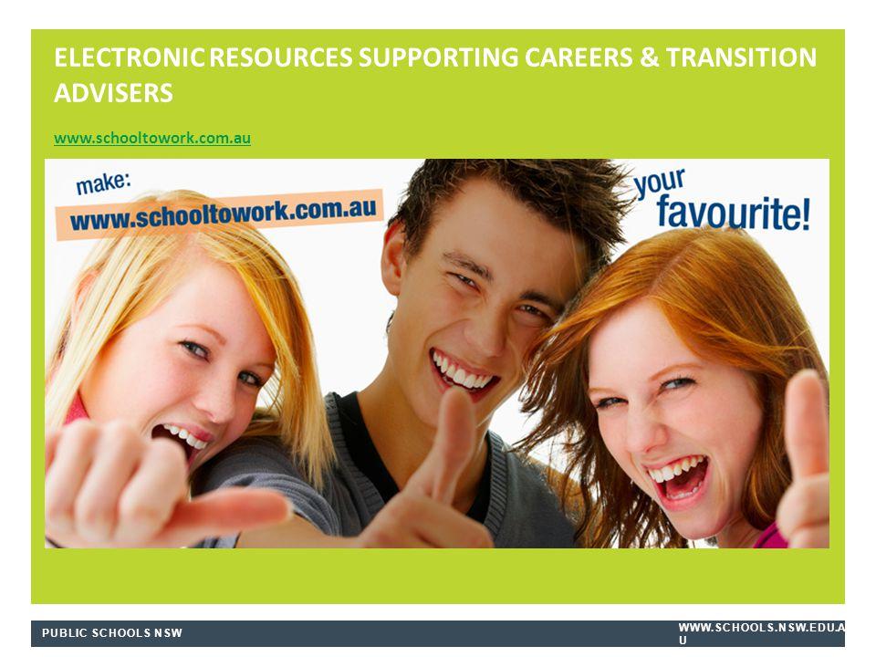 PUBLIC SCHOOLS NSW WWW.SCHOOLS.NSW.EDU.A U ELECTRONIC RESOURCES SUPPORTING CAREERS & TRANSITION ADVISERS www.schooltowork.com.au www.schooltowork.com.au