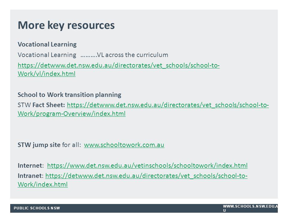 PUBLIC SCHOOLS NSW WWW.SCHOOLS.NSW.EDU.A U Vocational Learning Vocational Learning ……….VL across the curriculum https://detwww.det.nsw.edu.au/directorates/vet_schools/school-to- Work/vl/index.html School to Work transition planning STW Fact Sheet: https://detwww.det.nsw.edu.au/directorates/vet_schools/school-to- Work/program-Overview/index.htmlhttps://detwww.det.nsw.edu.au/directorates/vet_schools/school-to- Work/program-Overview/index.html STW jump site for all: www.schooltowork.com.auwww.schooltowork.com.au Internet: https://www.det.nsw.edu.au/vetinschools/schooltowork/index.htmlhttps://www.det.nsw.edu.au/vetinschools/schooltowork/index.html Intranet: https://detwww.det.nsw.edu.au/directorates/vet_schools/school-to- Work/index.htmlhttps://detwww.det.nsw.edu.au/directorates/vet_schools/school-to- Work/index.html More key resources