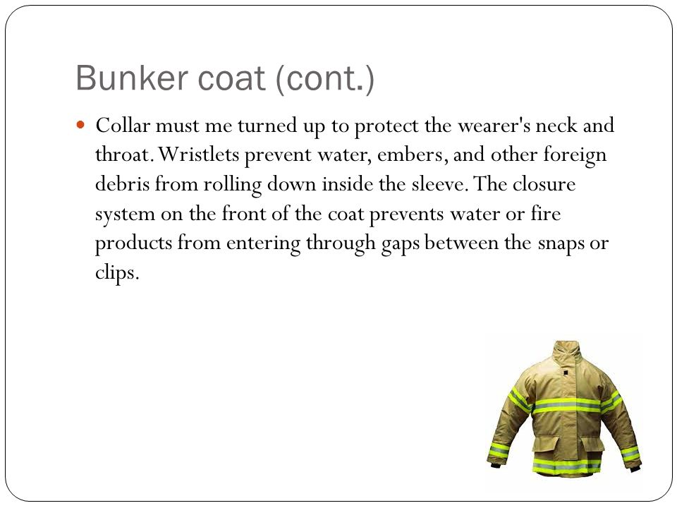 Bunker coat (cont.) Collar must me turned up to protect the wearer's neck and throat. Wristlets prevent water, embers, and other foreign debris from r