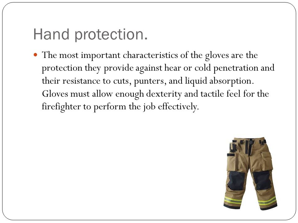 Hand protection. The most important characteristics of the gloves are the protection they provide against hear or cold penetration and their resistanc