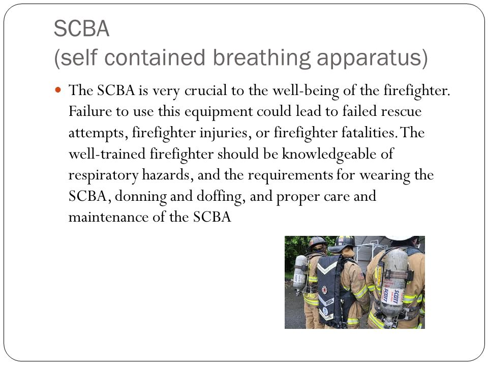 The SCBA is very crucial to the well-being of the firefighter. Failure to use this equipment could lead to failed rescue attempts, firefighter injurie
