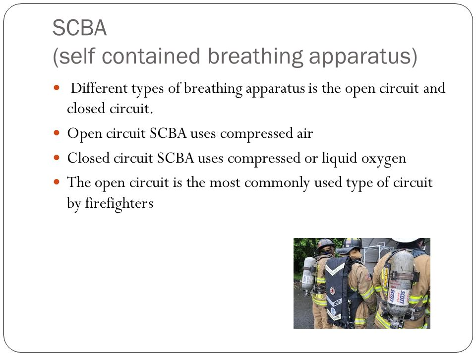 SCBA (self contained breathing apparatus) Different types of breathing apparatus is the open circuit and closed circuit. Open circuit SCBA uses compre