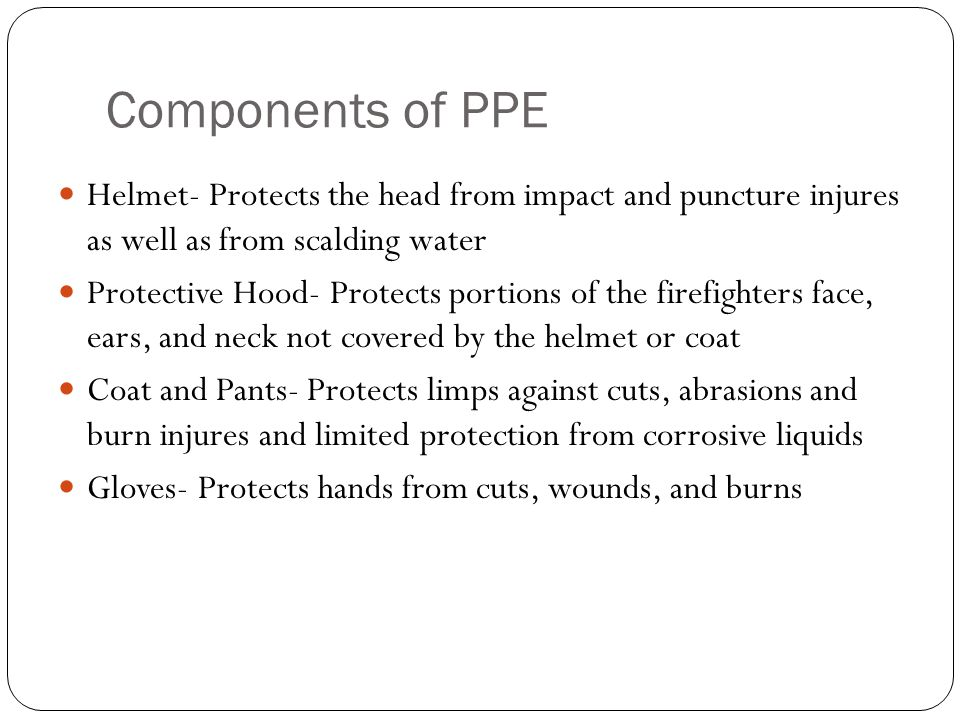 Components of PPE Helmet- Protects the head from impact and puncture injures as well as from scalding water Protective Hood- Protects portions of the