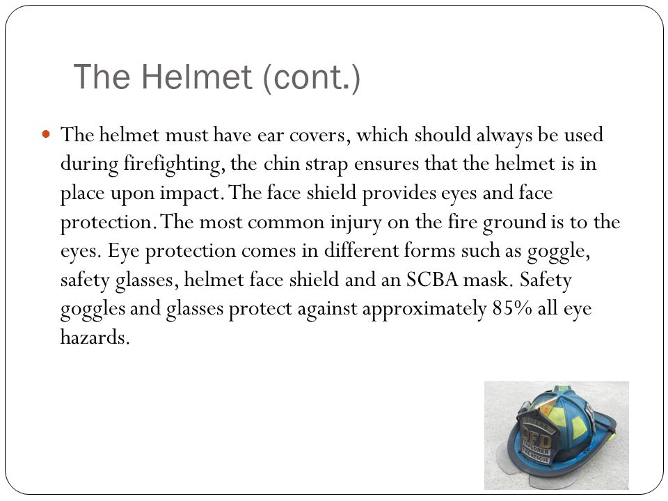 The Helmet (cont.) The helmet must have ear covers, which should always be used during firefighting, the chin strap ensures that the helmet is in plac