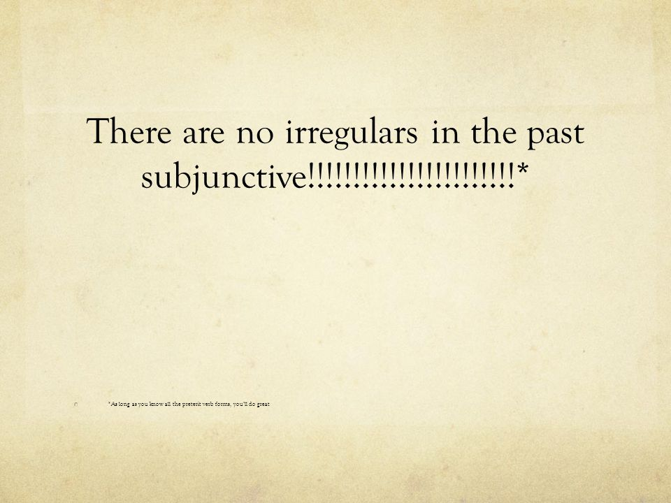 *As long as you know all the preterit verb forms, you'll do great There are no irregulars in the past subjunctive!!!!!!!!!!!!!!!!!!!!!!!*