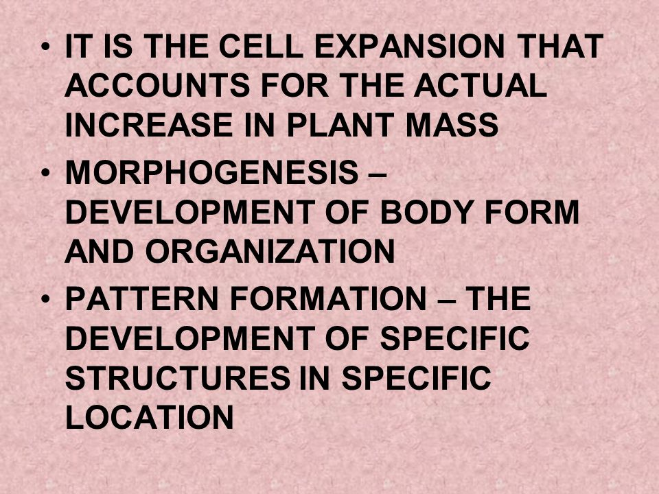 IT IS THE CELL EXPANSION THAT ACCOUNTS FOR THE ACTUAL INCREASE IN PLANT MASS MORPHOGENESIS – DEVELOPMENT OF BODY FORM AND ORGANIZATION PATTERN FORMATI