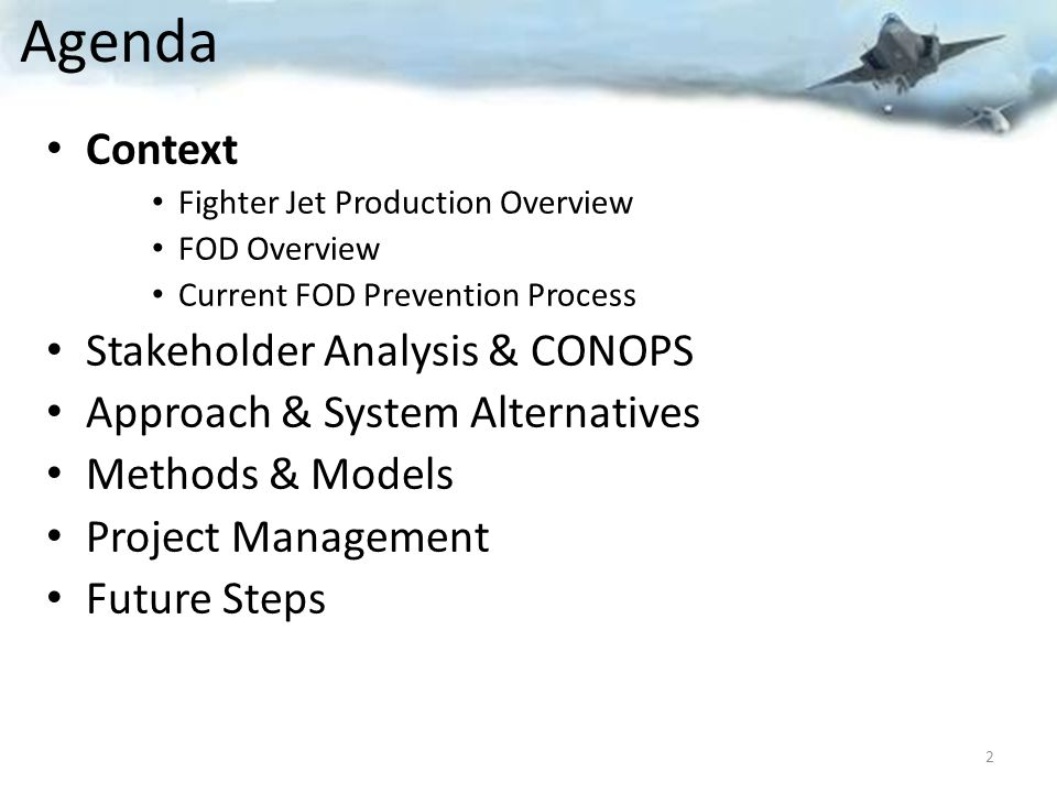 Agenda Context Fighter Jet Production Overview FOD Overview Current FOD Prevention Process Stakeholder Analysis & CONOPS Approach & System Alternatives Methods & Models Project Management Future Steps 2