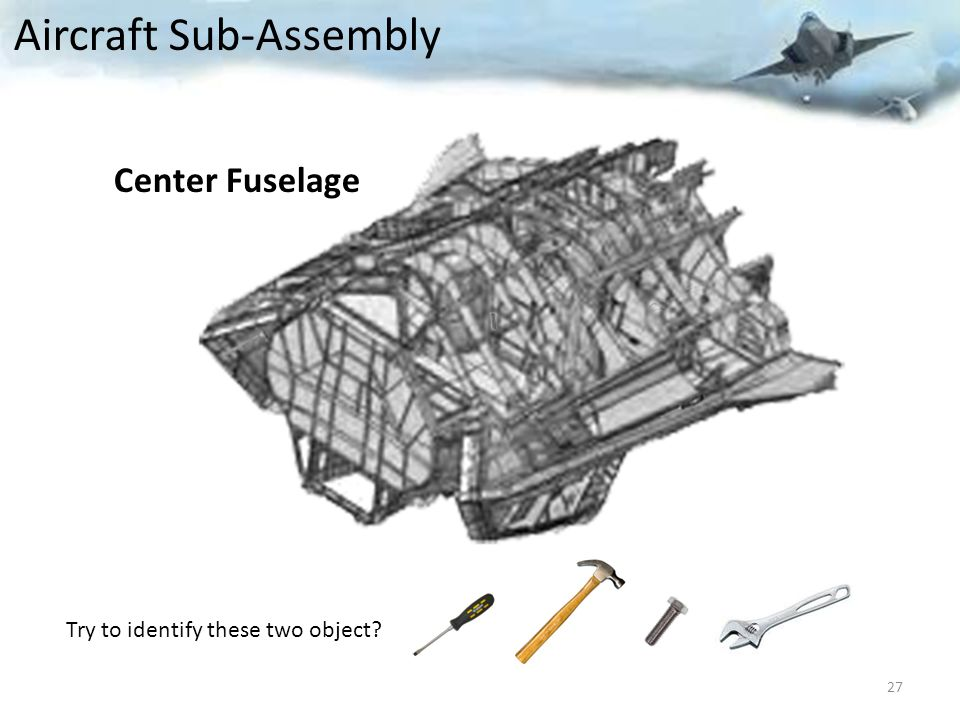 Try to identify these two object? 27 Aircraft Sub-Assembly Center Fuselage