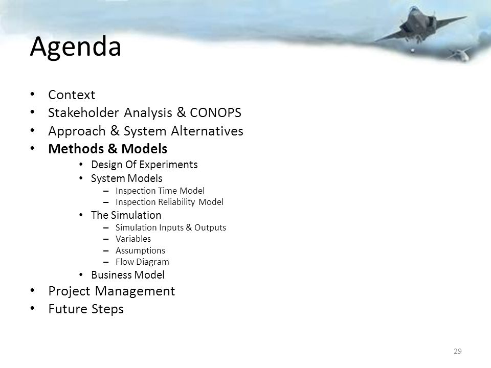 Agenda Context Stakeholder Analysis & CONOPS Approach & System Alternatives Methods & Models Design Of Experiments System Models – Inspection Time Model – Inspection Reliability Model The Simulation – Simulation Inputs & Outputs – Variables – Assumptions – Flow Diagram Business Model Project Management Future Steps 29