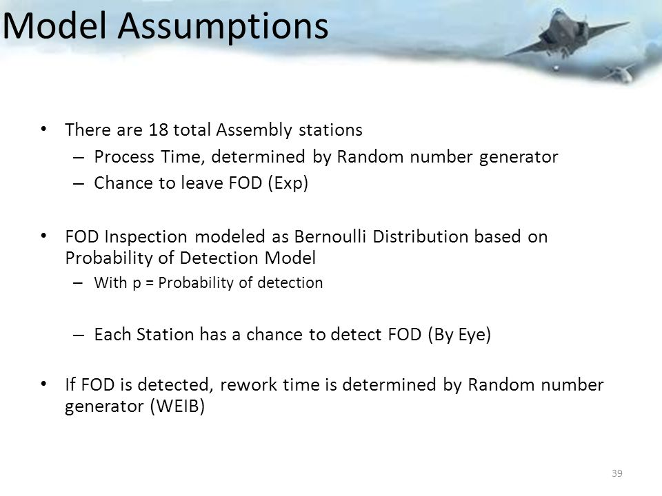 Model Assumptions There are 18 total Assembly stations – Process Time, determined by Random number generator – Chance to leave FOD (Exp) FOD Inspection modeled as Bernoulli Distribution based on Probability of Detection Model – With p = Probability of detection – Each Station has a chance to detect FOD (By Eye) If FOD is detected, rework time is determined by Random number generator (WEIB) 39