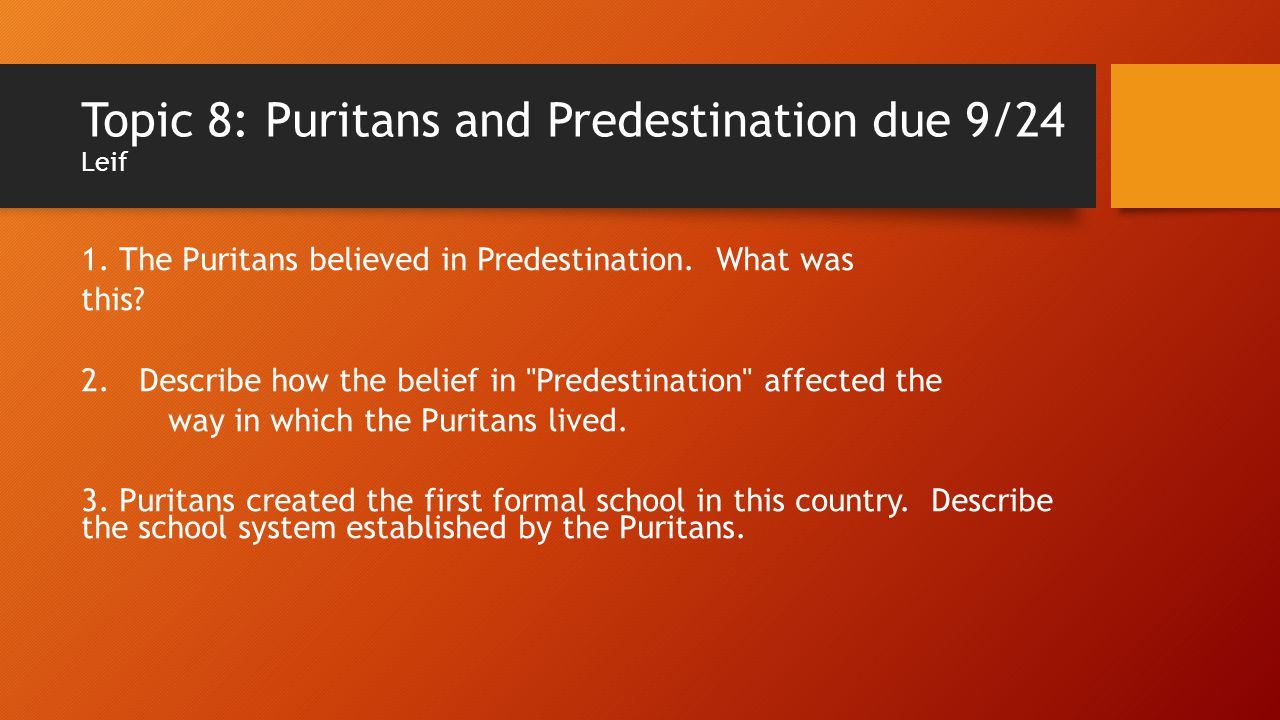 Topic 8: Puritans and Predestination due 9/24 Leif 1. The Puritans believed in Predestination. What was this? 2. Describe how the belief in