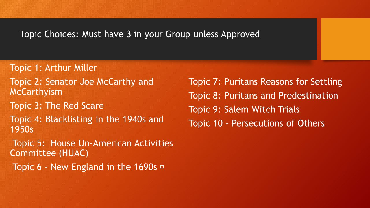 Topic Choices: Must have 3 in your Group unless Approved Topic 1: Arthur Miller Topic 2: Senator Joe McCarthy and McCarthyism Topic 3: The Red Scare T