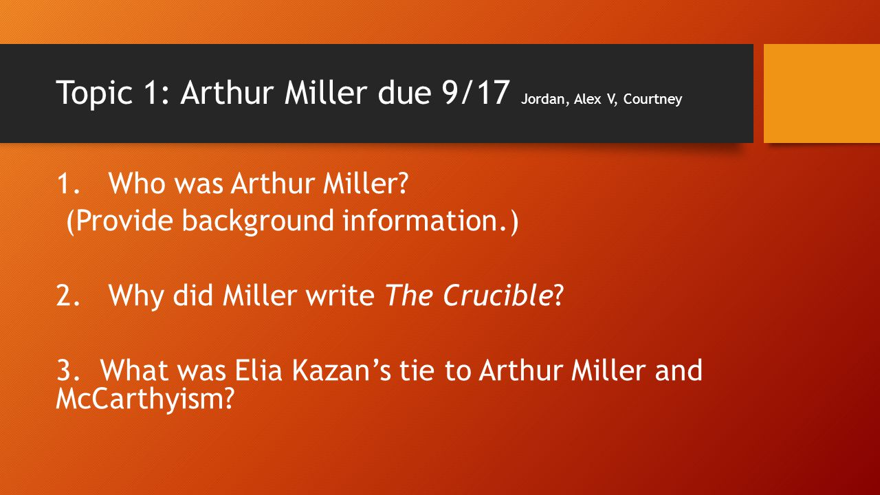 Topic 1: Arthur Miller due 9/17 Jordan, Alex V, Courtney 1. Who was Arthur Miller? (Provide background information.) 2. Why did Miller write The Cruci