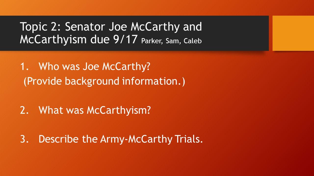 Topic 2: Senator Joe McCarthy and McCarthyism due 9/17 Parker, Sam, Caleb 1. Who was Joe McCarthy? (Provide background information.) 2. What was McCar