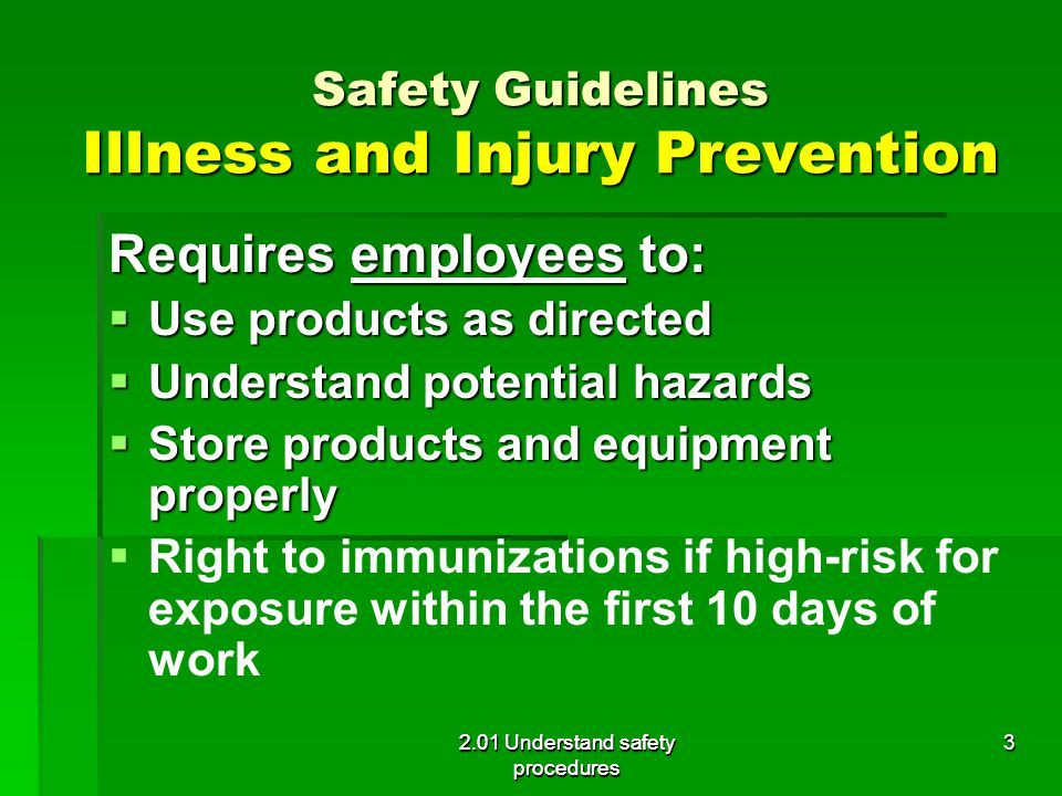 Safety Guidelines Illness and Injury Prevention Requires employees to:  Use products as directed  Understand potential hazards  Store products and equipment properly   Right to immunizations if high-risk for exposure within the first 10 days of work 2.01 Understand safety procedures 3