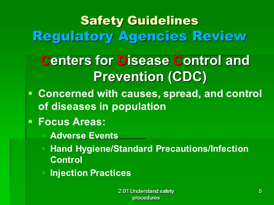 Safety Guidelines Regulatory Agencies Review Centers for Disease Control and Prevention (CDC)   Concerned with causes, spread, and control of diseases in population   Focus Areas:   Adverse Events   Hand Hygiene/Standard Precautions/Infection Control   Injection Practices 2.01 Understand safety procedures 5