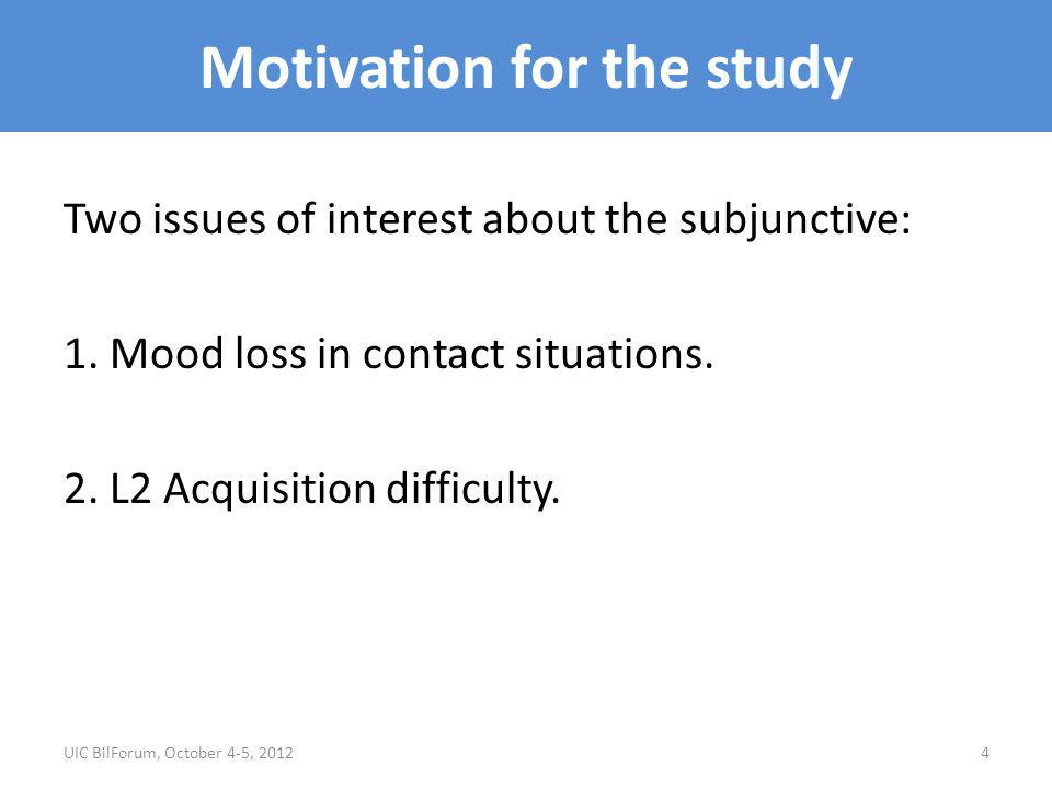 Motivation for the study Two issues of interest about the subjunctive: 1. Mood loss in contact situations. 2. L2 Acquisition difficulty. UIC BilForum,