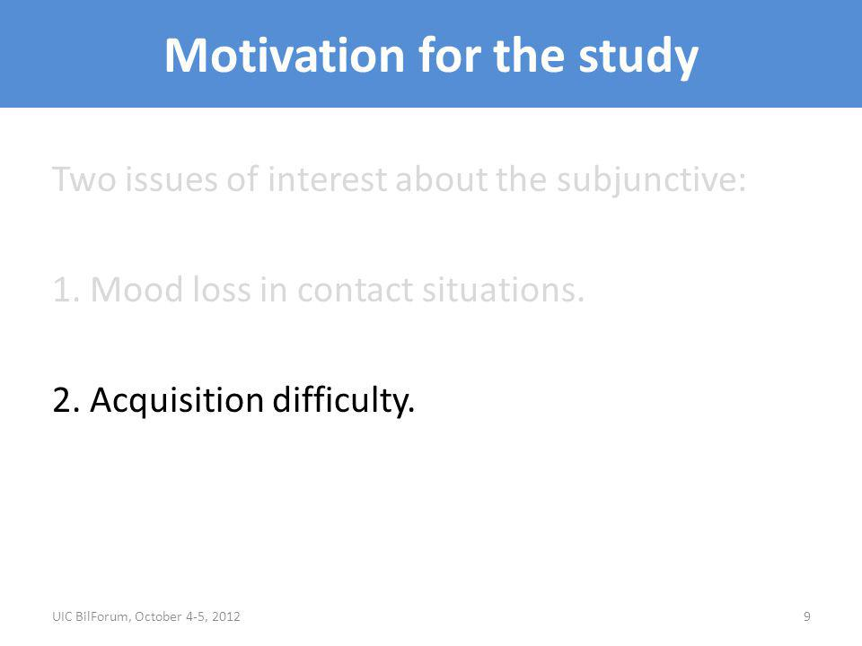 Motivation for the study Two issues of interest about the subjunctive: 1. Mood loss in contact situations. 2. Acquisition difficulty. UIC BilForum, Oc