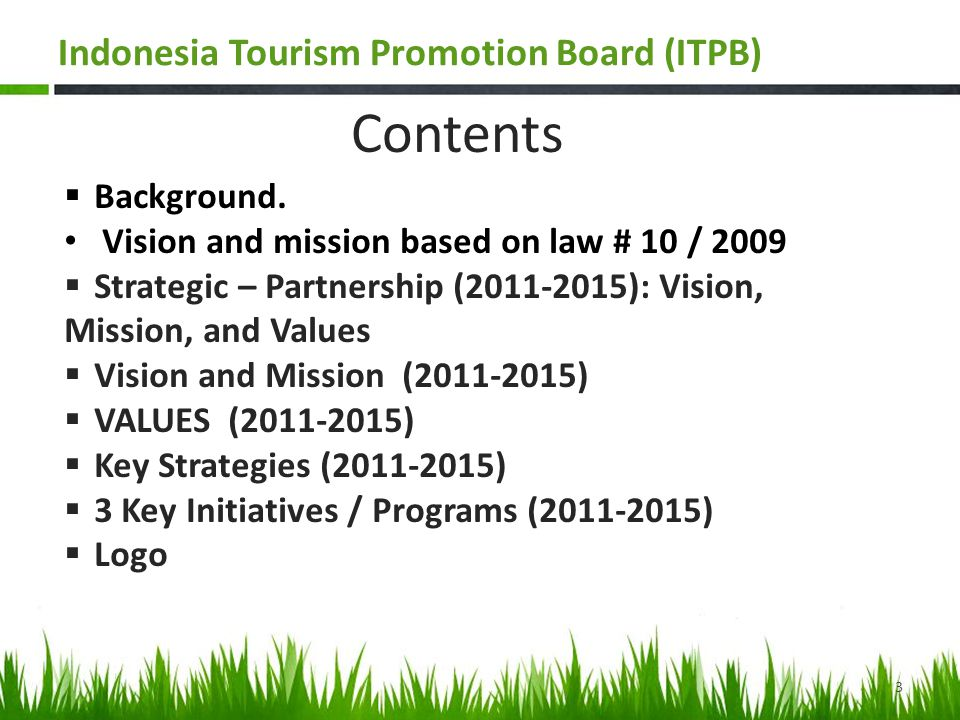 VISION based on Law # 10 /2009 Vision To become Credible –partner of Government of Indonesia and capable to coordinate main stakeholders in promoting Indonesia Tourism 4 Indonesia Tourism Promotion Board (ITPB)