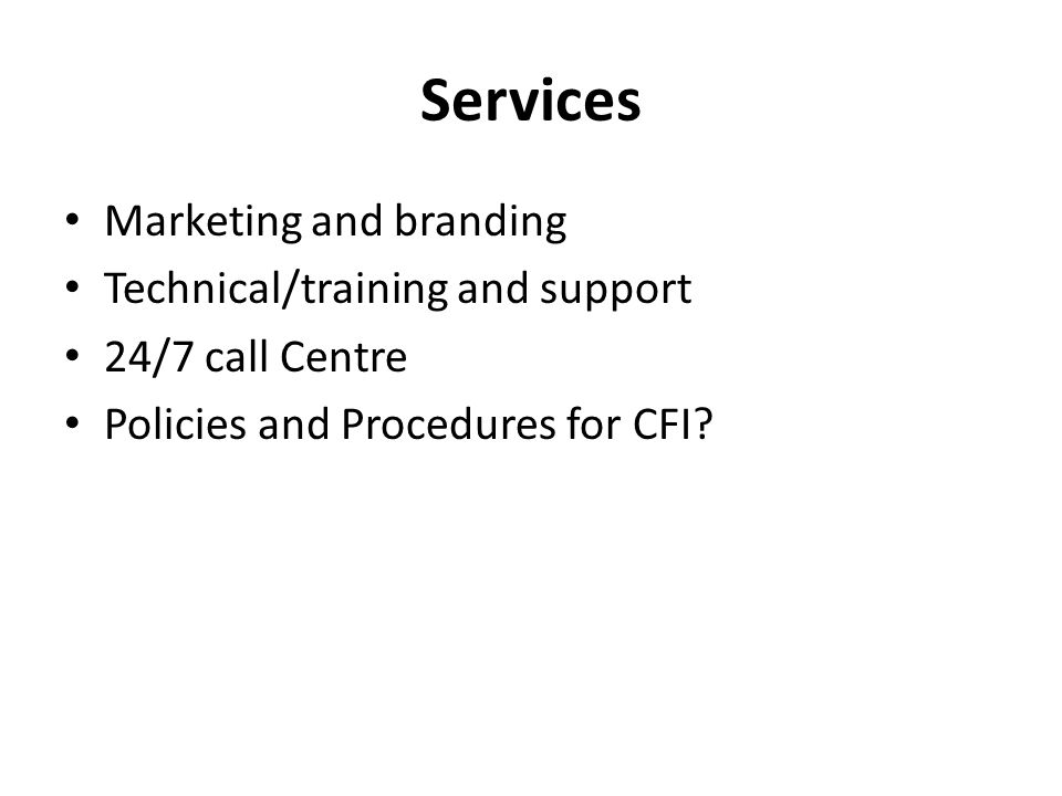Services Marketing and branding Technical/training and support 24/7 call Centre Policies and Procedures for CFI