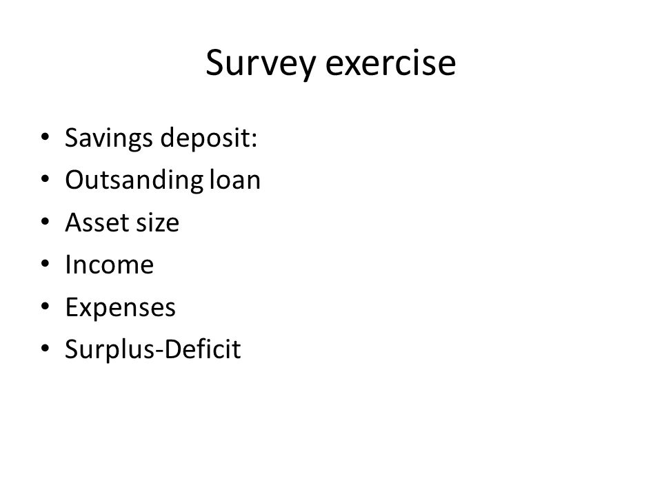 Survey exercise Savings deposit: Outsanding loan Asset size Income Expenses Surplus-Deficit