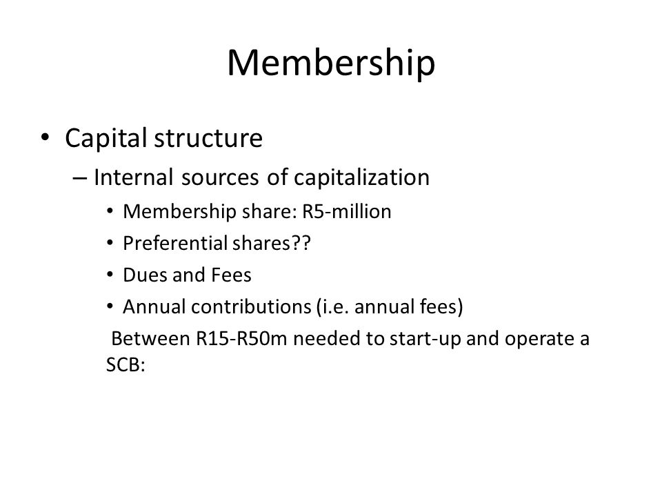 Membership Capital structure – Internal sources of capitalization Membership share: R5-million Preferential shares .