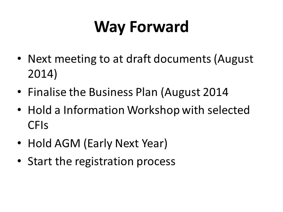 Way Forward Next meeting to at draft documents (August 2014) Finalise the Business Plan (August 2014 Hold a Information Workshop with selected CFIs Hold AGM (Early Next Year) Start the registration process